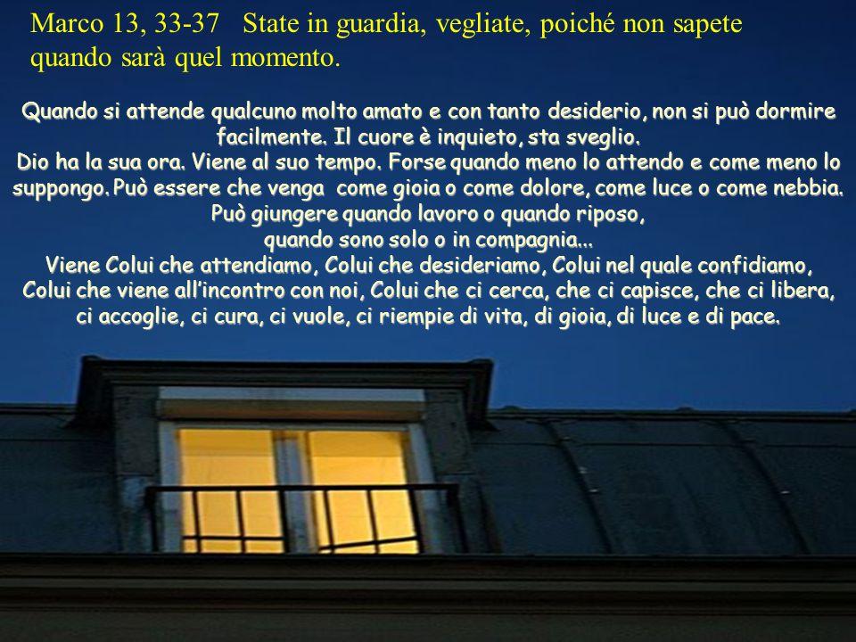 Marco 13, 33-37 State in guardia, vegliate, poiché non sapete quando sarà quel momento.