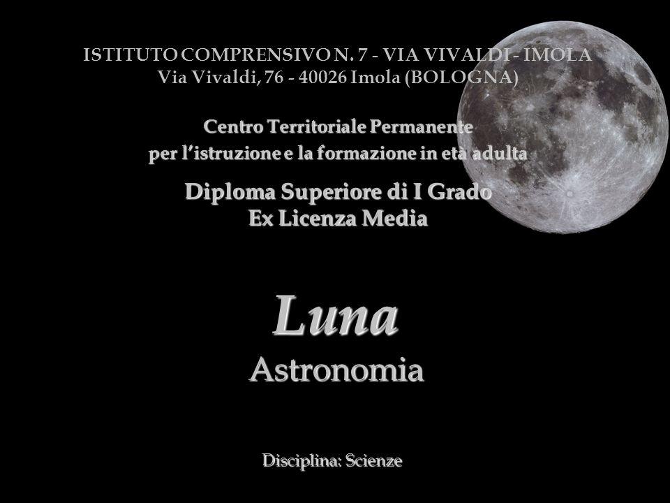 LunaAstronomia Disciplina: Scienze ISTITUTO COMPRENSIVO N. 7 - VIA VIVALDI - IMOLA Via Vivaldi, 76 - 40026 Imola (BOLOGNA) CentroTerritorialePermanent
