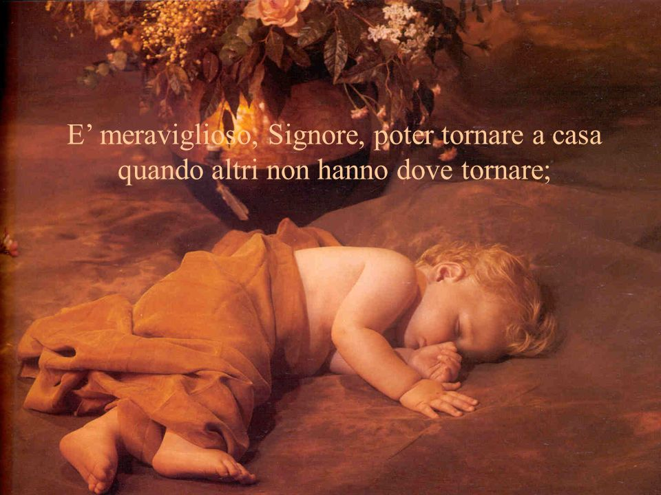 E meraviglioso, Signore, poter tornare a casa quando altri non hanno dove tornare;