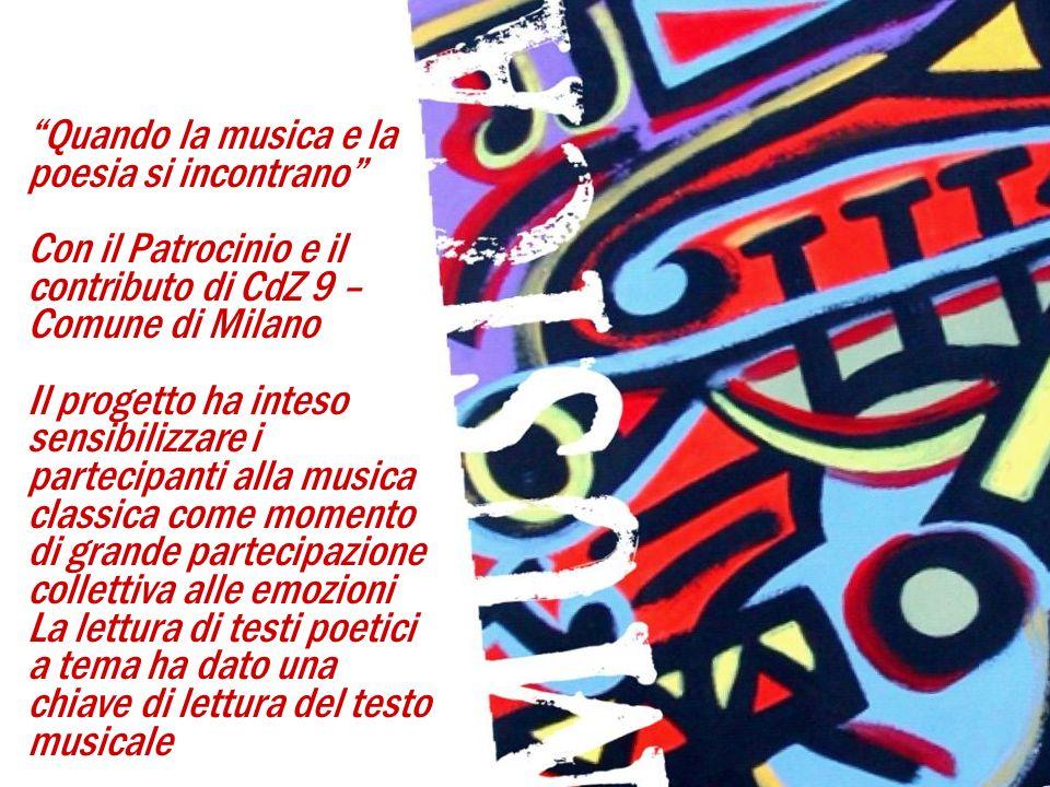 Quando la musica e la poesia si incontrano Con il Patrocinio e il contributo di CdZ 9 – Comune di Milano Il progetto ha inteso sensibilizzare i partecipanti alla musica classica come momento di grande partecipazione collettiva alle emozioni La lettura di testi poetici a tema ha dato una chiave di lettura del testo musicale