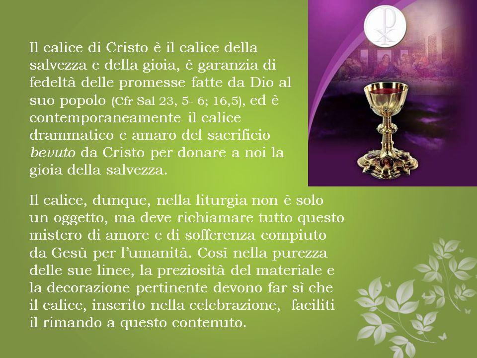 Tra la suppellettile liturgica un posto del tutto particolare ce lha il calice. E un oggetto carico di simbologia naturale e religiosa. Esso rimanda a