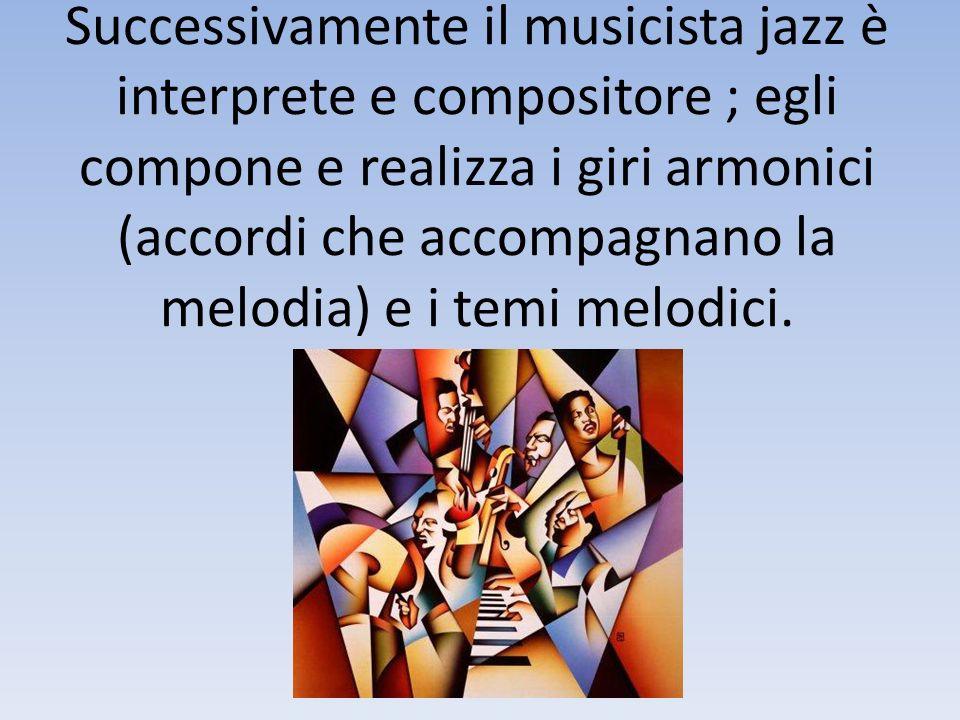 Successivamente il musicista jazz è interprete e compositore ; egli compone e realizza i giri armonici (accordi che accompagnano la melodia) e i temi
