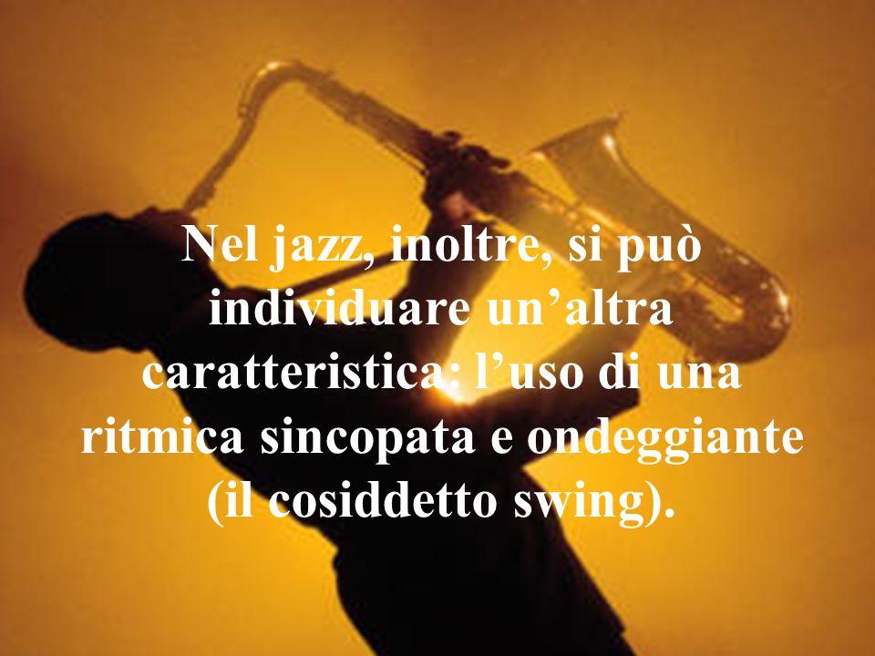 Nel jazz, inoltre, si può individuare unaltra caratteristica: luso di una ritmica sincopata e ondeggiante (il cosiddetto swing).