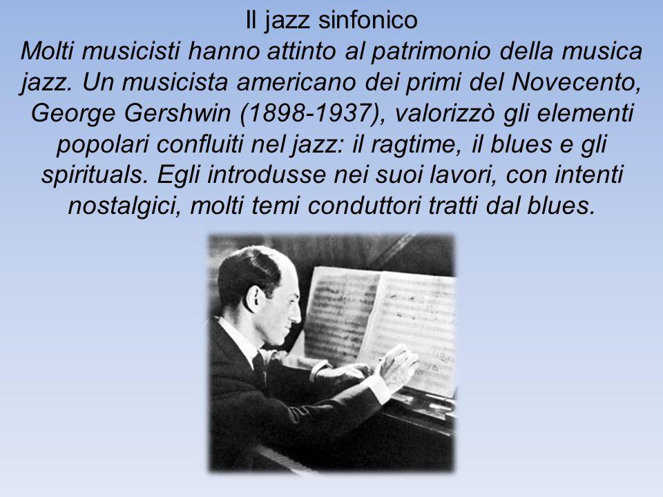 Il jazz sinfonico Molti musicisti hanno attinto al patrimonio della musica jazz. Un musicista americano dei primi del Novecento, George Gershwin (1898