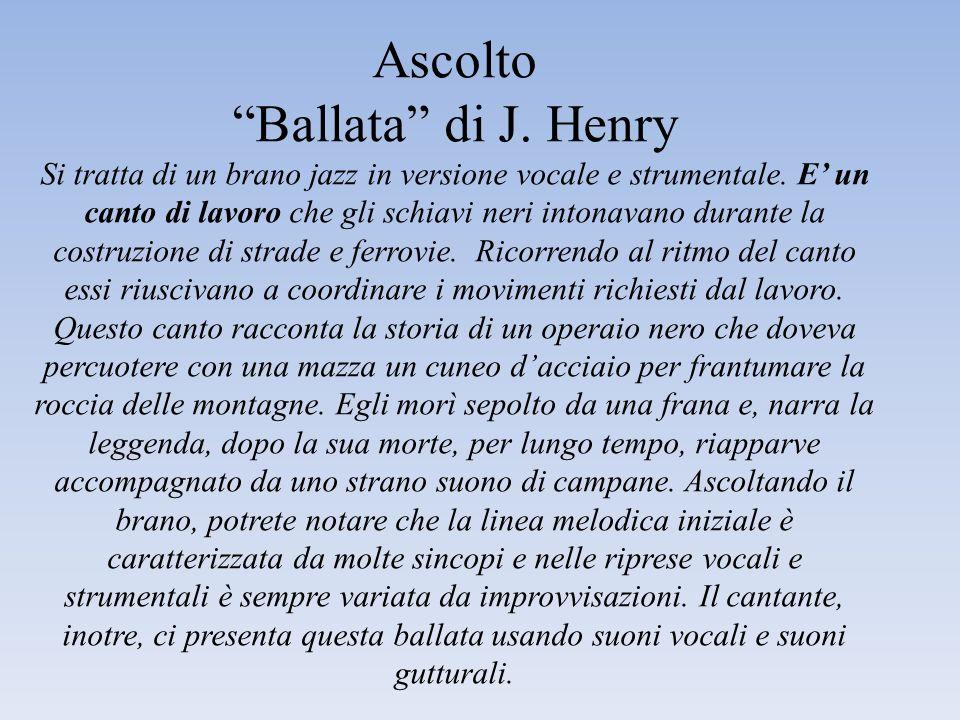 Ascolto Ballata di J. Henry Si tratta di un brano jazz in versione vocale e strumentale. E un canto di lavoro che gli schiavi neri intonavano durante