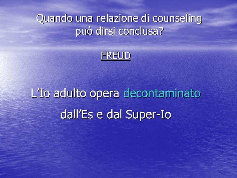 FREUD LIo adulto opera decontaminato dallEs e dal Super-Io Quando una relazione di counseling può dirsi conclusa?