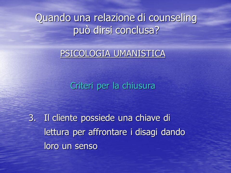 PSICOLOGIA UMANISTICA Criteri per la chiusura 3.Il cliente possiede una chiave di lettura per affrontare i disagi dando loro un senso Quando una relazione di counseling può dirsi conclusa?