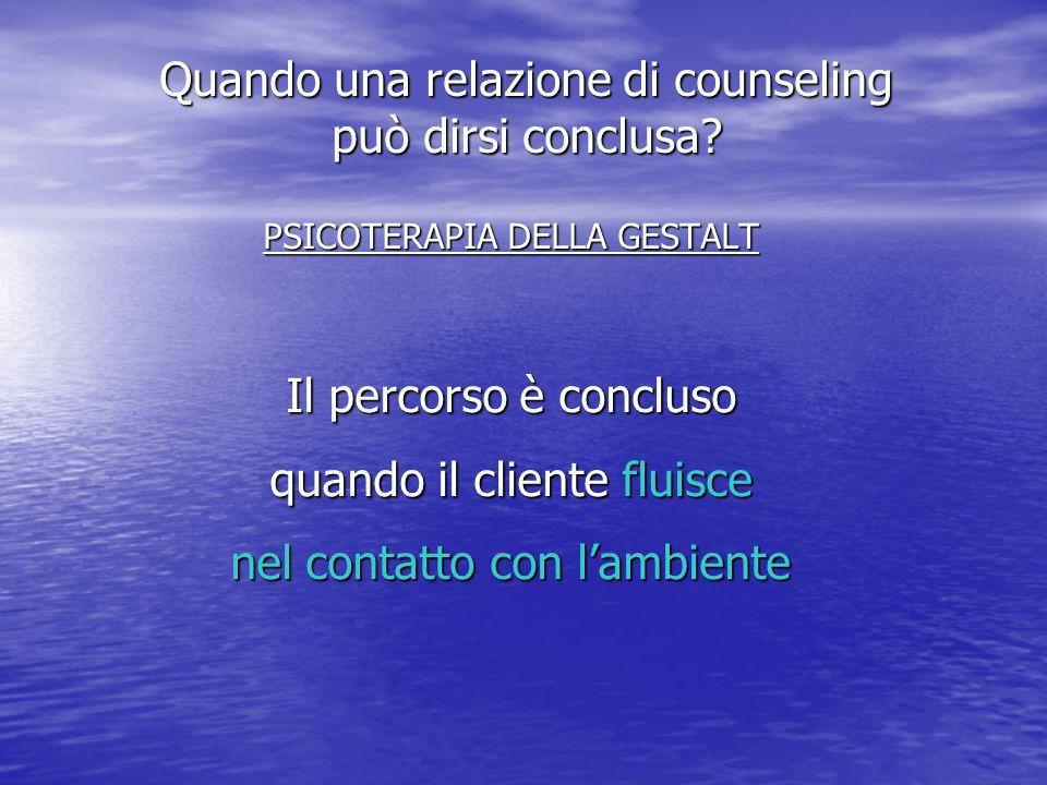 PSICOTERAPIA DELLA GESTALT Il percorso è concluso quando il cliente fluisce nel contatto con lambiente Quando una relazione di counseling può dirsi conclusa?