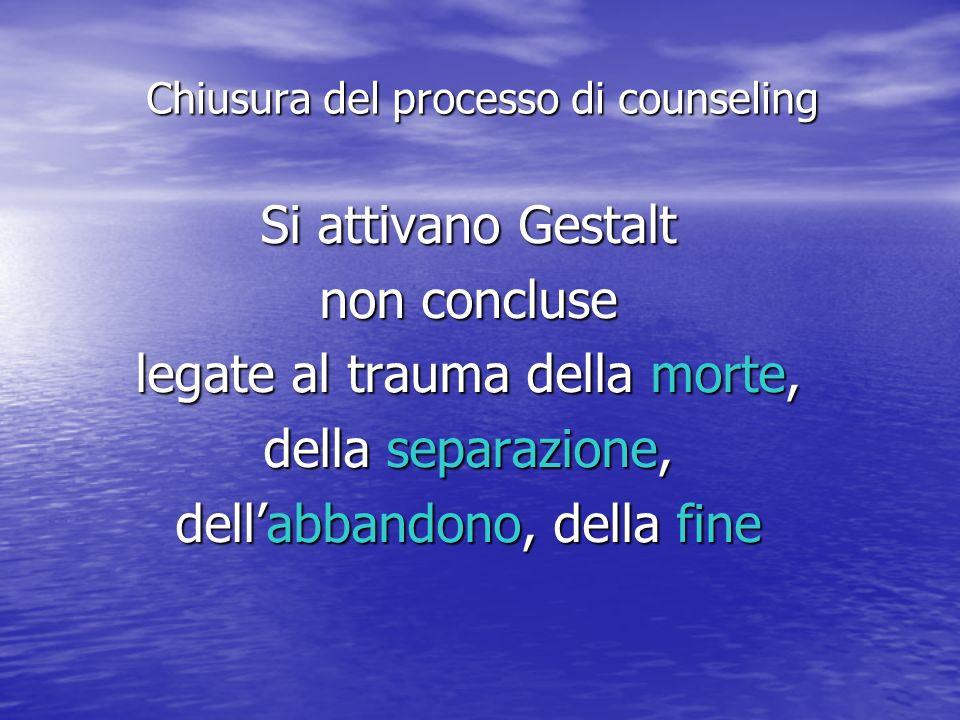 Si attivano Gestalt non concluse legate al trauma della morte, della separazione, dellabbandono, della fine Chiusura del processo di counseling