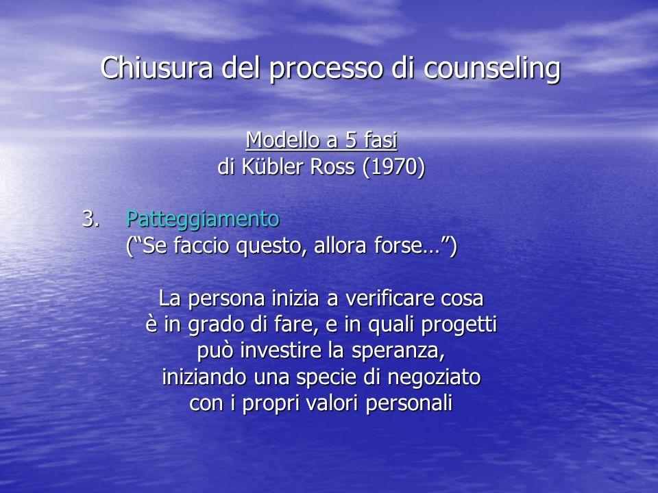 Modello a 5 fasi di Kübler Ross (1970) 3.Patteggiamento (Se faccio questo, allora forse…) La persona inizia a verificare cosa è in grado di fare, e in quali progetti può investire la speranza, iniziando una specie di negoziato con i propri valori personali Chiusura del processo di counseling