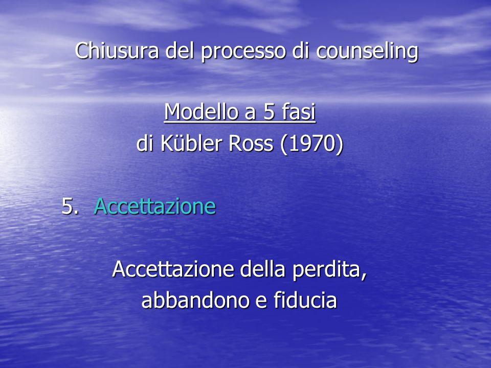 Modello a 5 fasi di Kübler Ross (1970) 5.Accettazione Accettazione della perdita, abbandono e fiducia Chiusura del processo di counseling