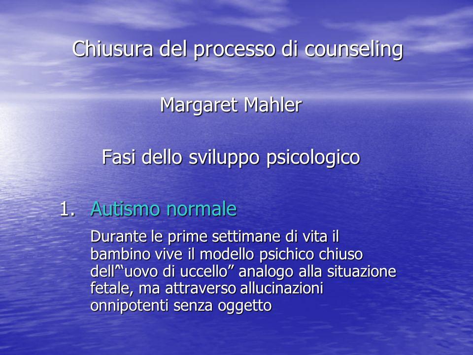 Margaret Mahler Fasi dello sviluppo psicologico 1.Autismo normale Durante le prime settimane di vita il bambino vive il modello psichico chiuso delluovo di uccello analogo alla situazione fetale, ma attraverso allucinazioni onnipotenti senza oggetto Chiusura del processo di counseling