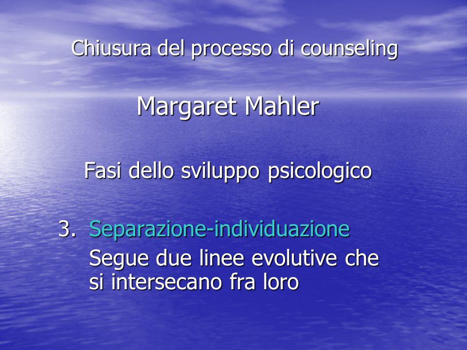 Margaret Mahler Fasi dello sviluppo psicologico 3.Separazione-individuazione Segue due linee evolutive che si intersecano fra loro Chiusura del processo di counseling