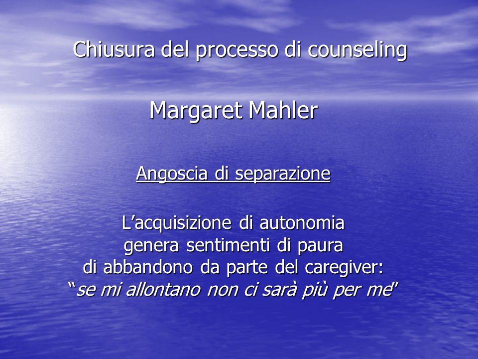 Margaret Mahler Angoscia di separazione Lacquisizione di autonomia genera sentimenti di paura di abbandono da parte del caregiver: se mi allontano non ci sarà più per mese mi allontano non ci sarà più per me Chiusura del processo di counseling