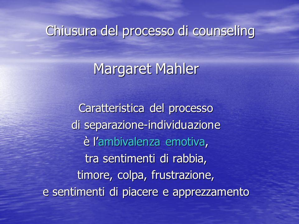 Margaret Mahler Caratteristica del processo di separazione-individuazione è lambivalenza emotiva, tra sentimenti di rabbia, timore, colpa, frustrazione, e sentimenti di piacere e apprezzamento Chiusura del processo di counseling