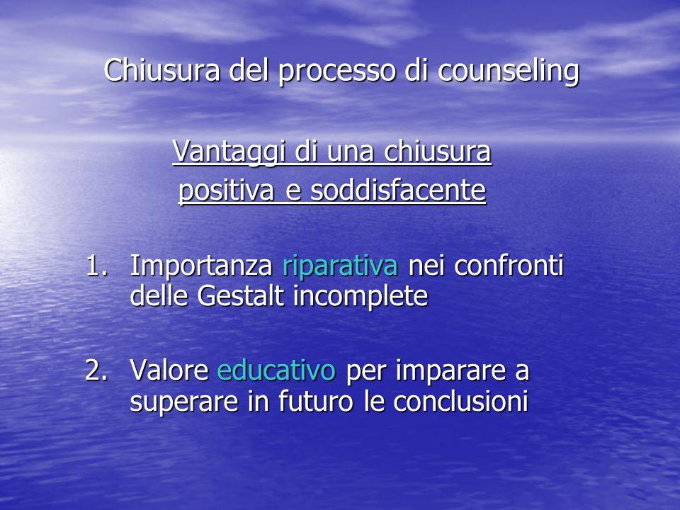 Vantaggi di una chiusura positiva e soddisfacente 1.Importanza riparativa nei confronti delle Gestalt incomplete 2.Valore educativo per imparare a superare in futuro le conclusioni Chiusura del processo di counseling
