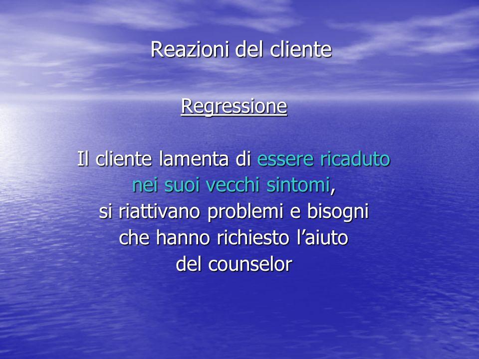 Regressione Il cliente lamenta di essere ricaduto nei suoi vecchi sintomi, si riattivano problemi e bisogni che hanno richiesto laiuto del counselor Reazioni del cliente