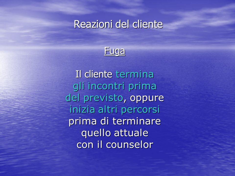 Fuga Il cliente termina gli incontri prima del previsto, oppure inizia altri percorsi prima di terminare quello attuale con il counselor Reazioni del cliente