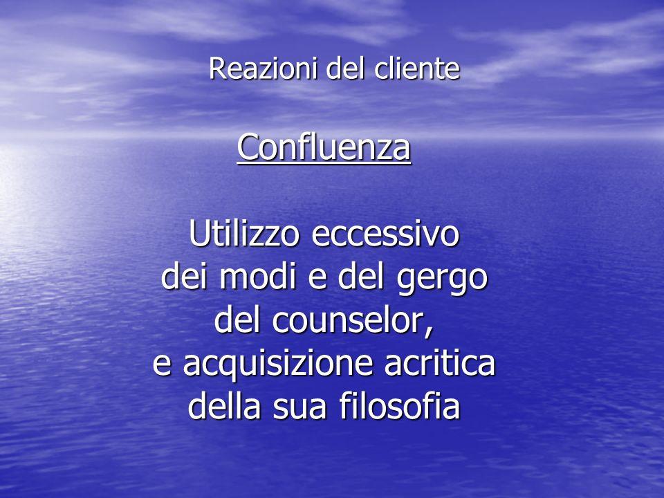 Confluenza Utilizzo eccessivo dei modi e del gergo del counselor, e acquisizione acritica della sua filosofia Reazioni del cliente