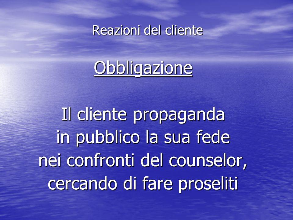 Obbligazione Il cliente propaganda in pubblico la sua fede nei confronti del counselor, cercando di fare proseliti Reazioni del cliente