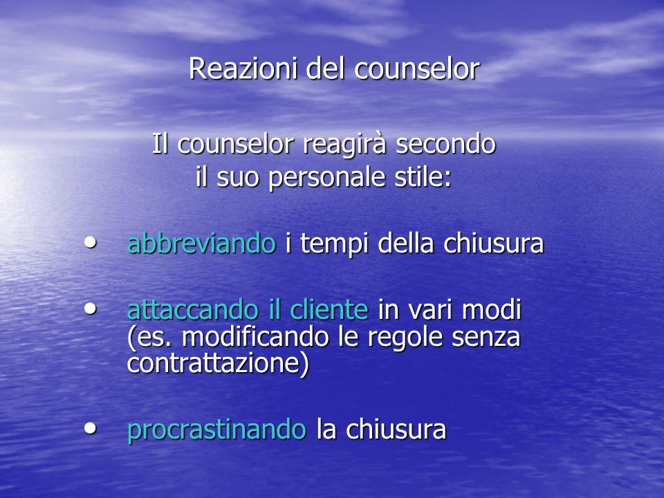 Il counselor reagirà secondo il suo personale stile: abbreviando i tempi della chiusura abbreviando i tempi della chiusura attaccando il cliente in vari modi (es.