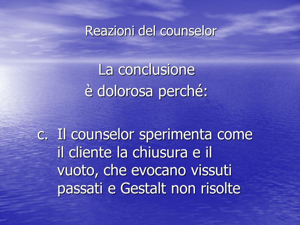 La conclusione è dolorosa perché: c.Il counselor sperimenta come il cliente la chiusura e il vuoto, che evocano vissuti passati e Gestalt non risolte Reazioni del counselor