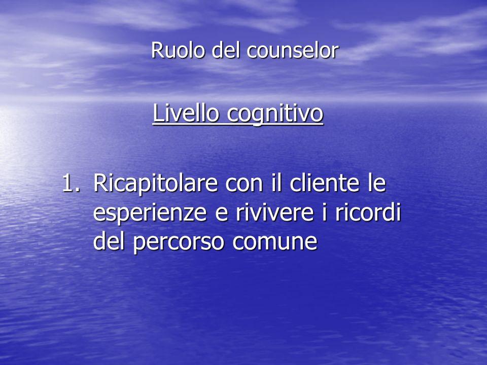 Livello cognitivo 1.Ricapitolare con il cliente le esperienze e rivivere i ricordi del percorso comune Ruolo del counselor