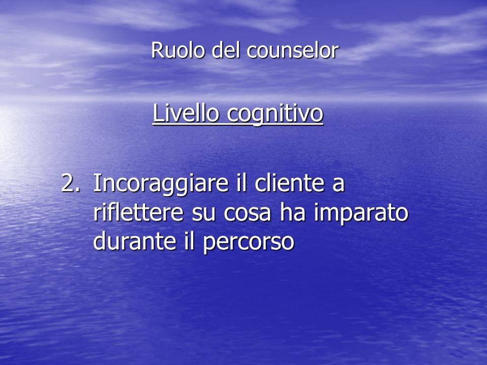 Livello cognitivo 2.Incoraggiare il cliente a riflettere su cosa ha imparato durante il percorso Ruolo del counselor