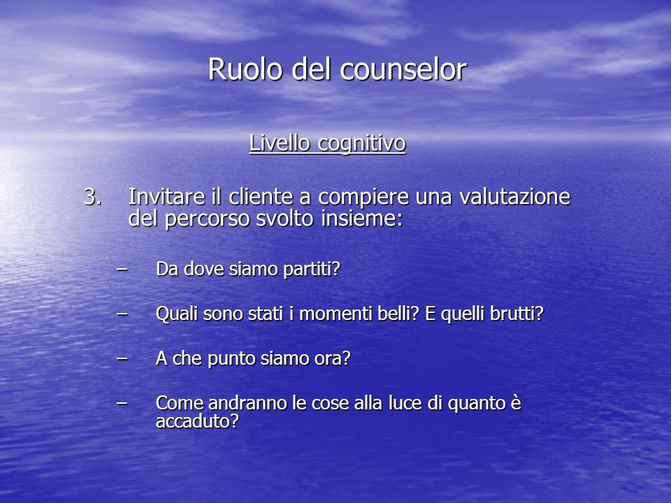 Livello cognitivo 3.Invitare il cliente a compiere una valutazione del percorso svolto insieme: –Da dove siamo partiti.