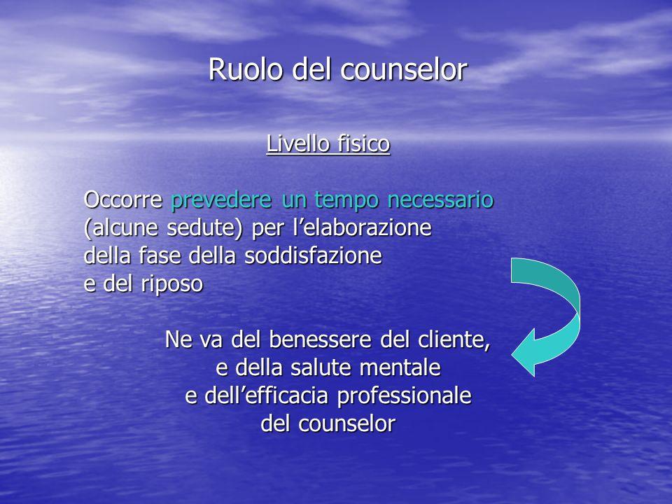 Livello fisico Occorre prevedere un tempo necessario (alcune sedute) per lelaborazione della fase della soddisfazione e del riposo Ne va del benessere del cliente, e della salute mentale e dellefficacia professionale del counselor Ruolo del counselor
