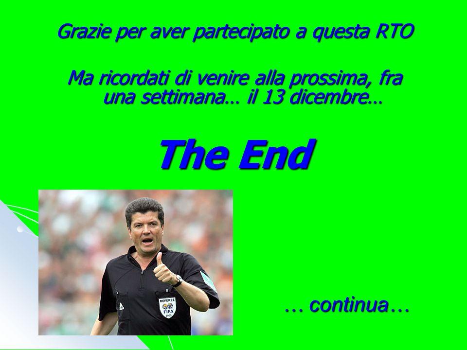 The End Grazie per aver partecipato a questa RTO Ma ricordati di venire alla prossima, fra una settimana… il 13 dicembre… … continua…