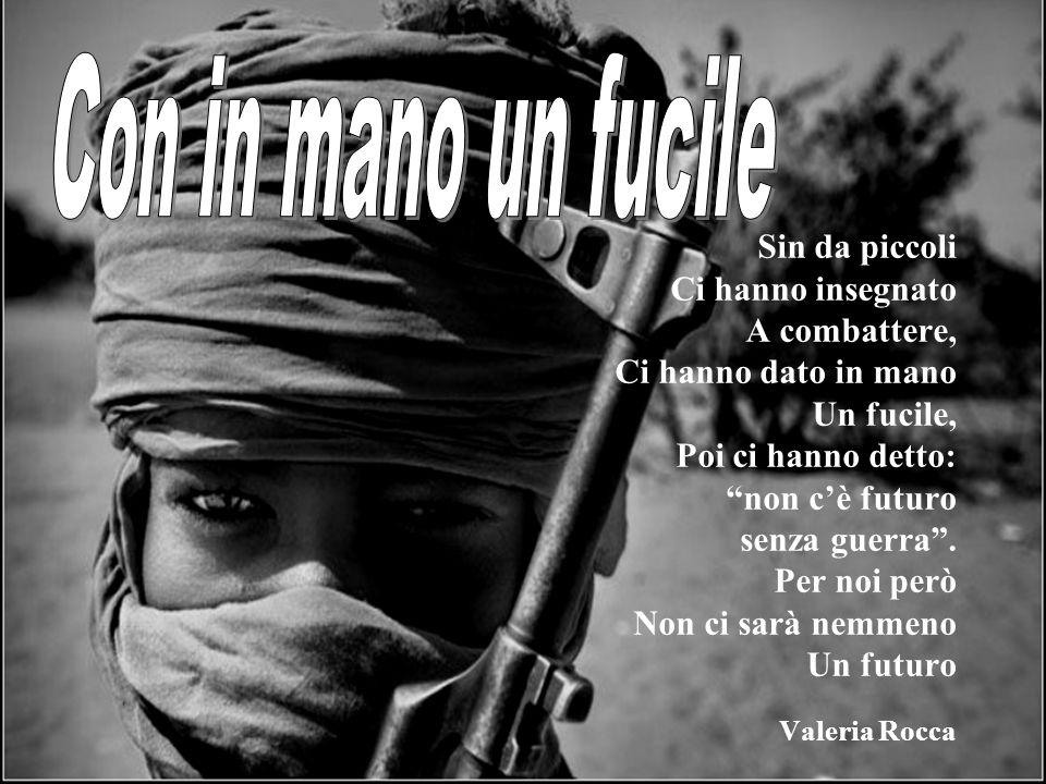 Sin da piccoli Ci hanno insegnato A combattere, Ci hanno dato in mano Un fucile, Poi ci hanno detto: non cè futuro senza guerra.