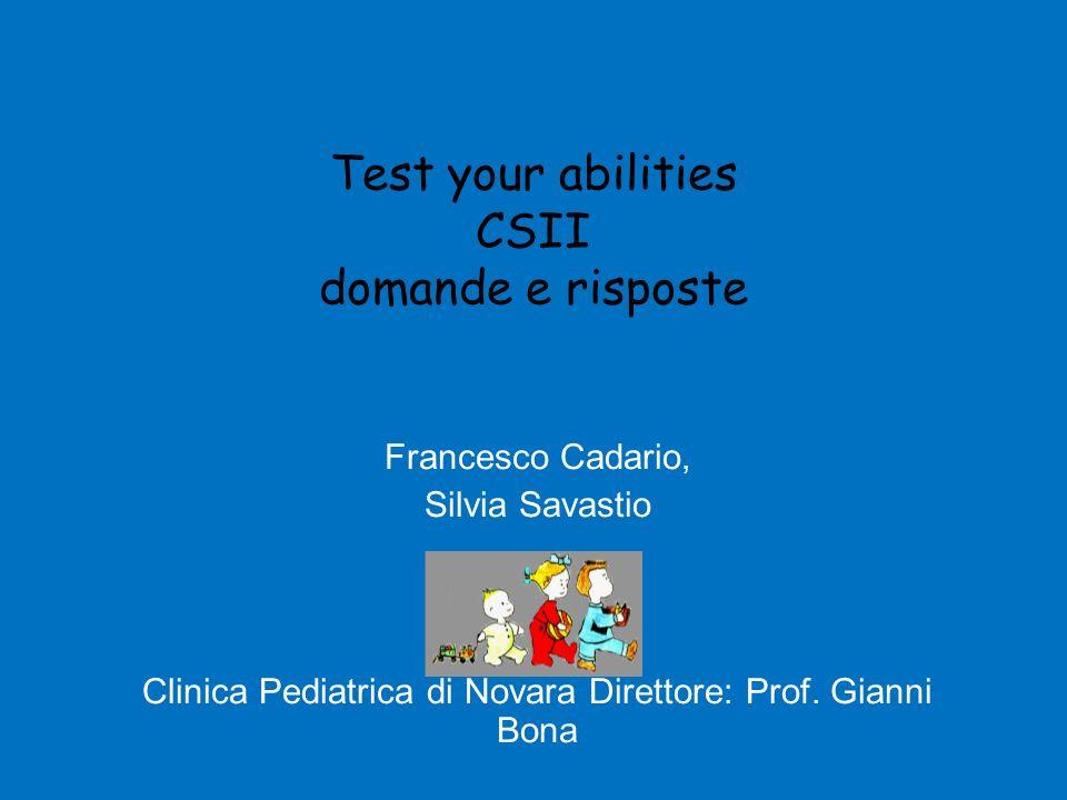 Test your abilities CSII domande e risposte Francesco Cadario, Silvia Savastio Clinica Pediatrica di Novara Direttore: Prof. Gianni Bona