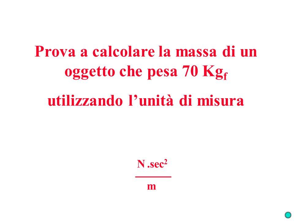 Prova a calcolare la massa di un oggetto che pesa 70 Kg f utilizzando lunità di misura N.sec 2 m