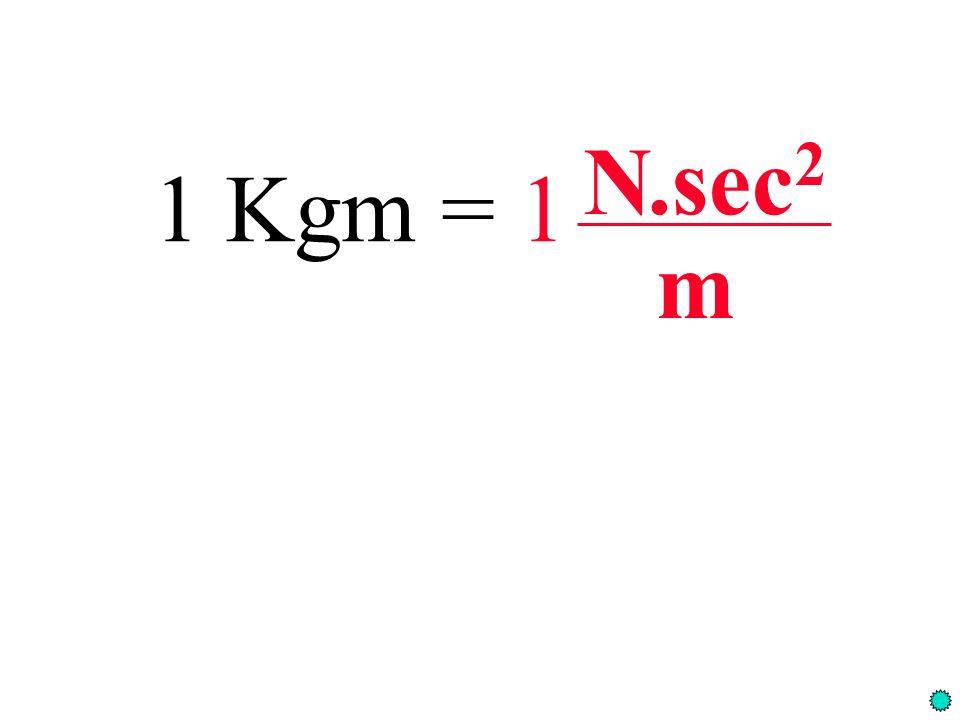 1 Kgm = 1 N.sec 2 m