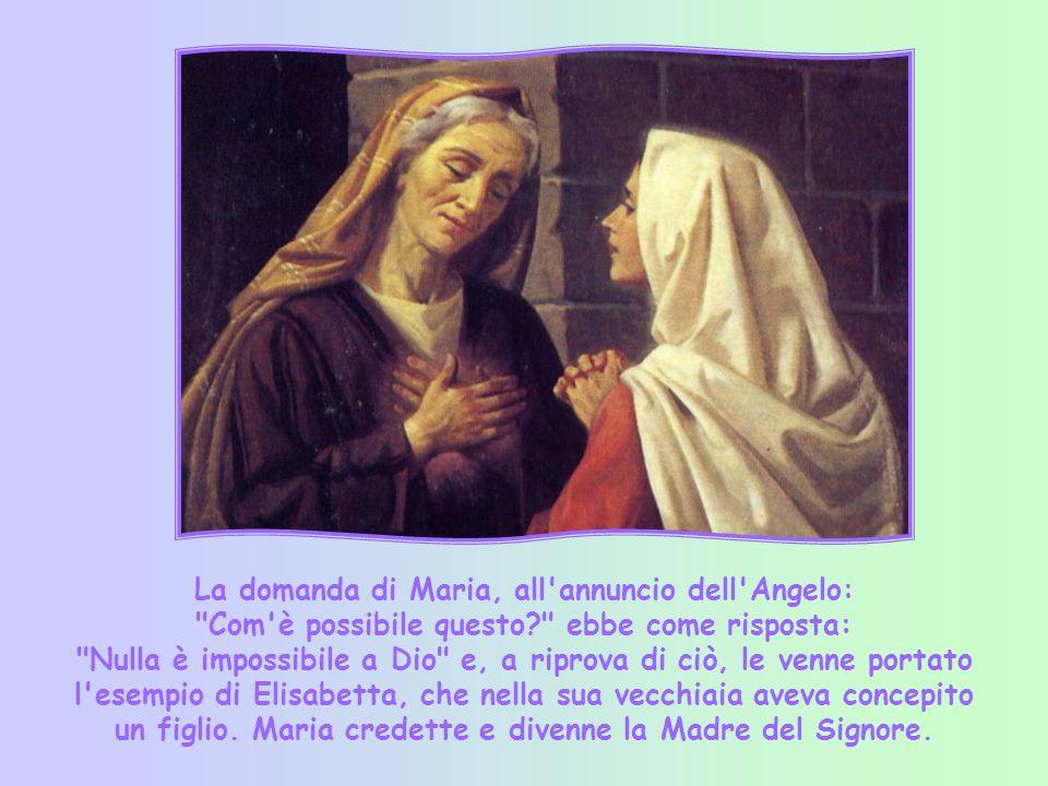 La domanda di Maria, all annuncio dell Angelo: Com è possibile questo? ebbe come risposta: Nulla è impossibile a Dio e, a riprova di ciò, le venne portato l esempio di Elisabetta, che nella sua vecchiaia aveva concepito un figlio.