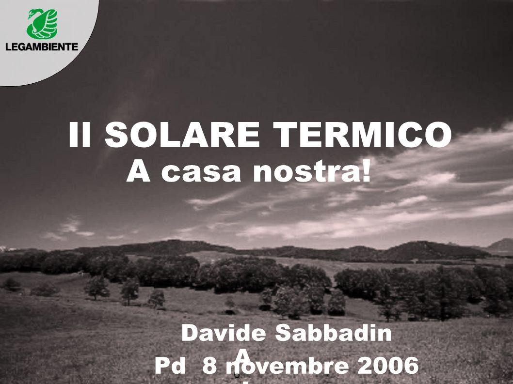 Il SOLARE TERMICO A casa nostra! AdrAdr 6 Davide Sabbadin Pd 8 novembre 2006