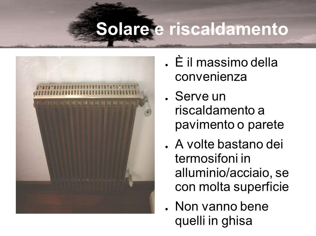 Solare e riscaldamento È il massimo della convenienza Serve un riscaldamento a pavimento o parete A volte bastano dei termosifoni in alluminio/acciaio