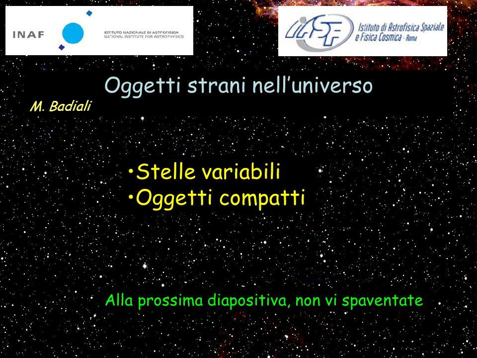 Stelle variabili Oggetti compatti Oggetti strani nelluniverso M. Badiali Alla prossima diapositiva, non vi spaventate