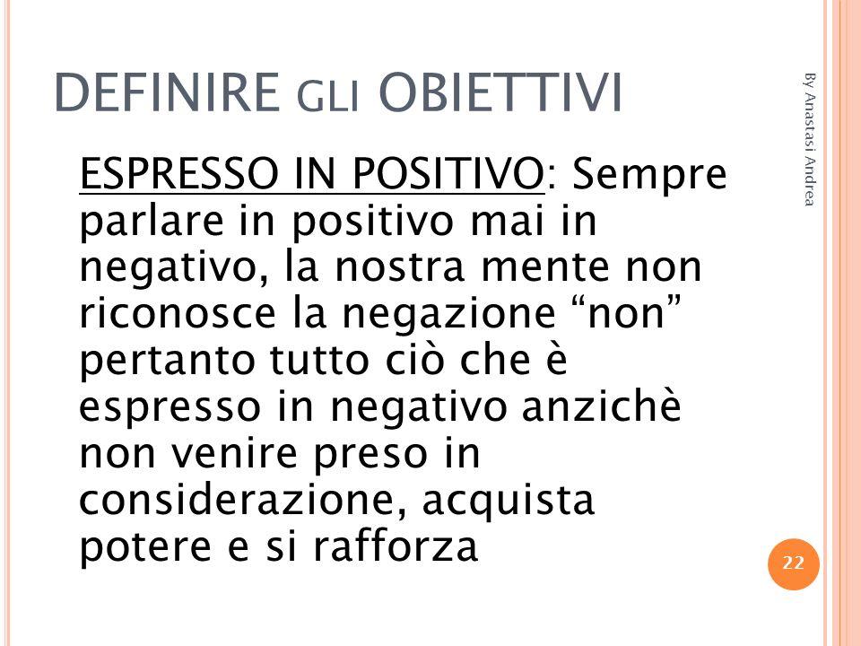 DEFINIRE GLI OBIETTIVI ESPRESSO IN POSITIVO: Sempre parlare in positivo mai in negativo, la nostra mente non riconosce la negazione non pertanto tutto