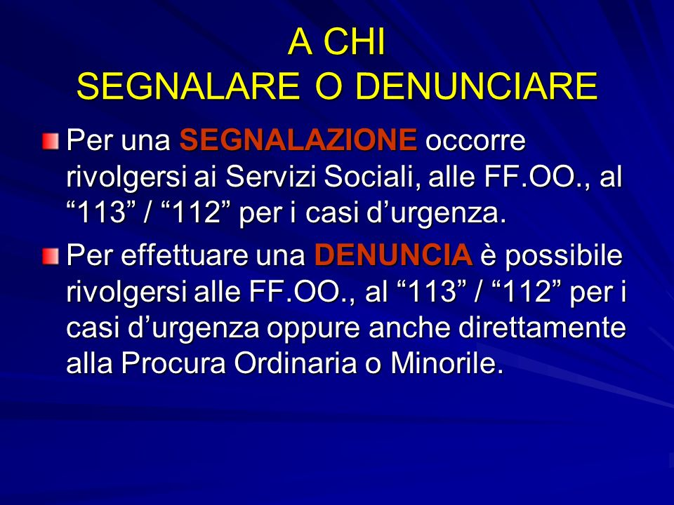 A CHI SEGNALARE O DENUNCIARE Per una SEGNALAZIONE occorre rivolgersi ai Servizi Sociali, alle FF.OO., al 113 / 112 per i casi durgenza. Per effettuare