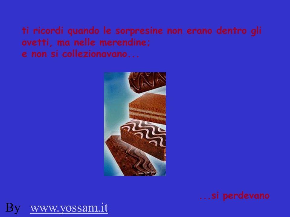 ti ricordi quando le sorpresine non erano dentro gli ovetti, ma nelle merendine; e non si collezionavano......si perdevano By www.yossam.itwww.yossam.it