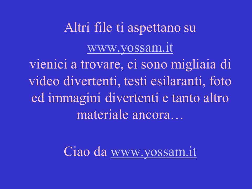Altri file ti aspettano su www.yossam.it www.yossam.it vienici a trovare, ci sono migliaia di video divertenti, testi esilaranti, foto ed immagini divertenti e tanto altro materiale ancora… Ciao da www.yossam.itwww.yossam.it