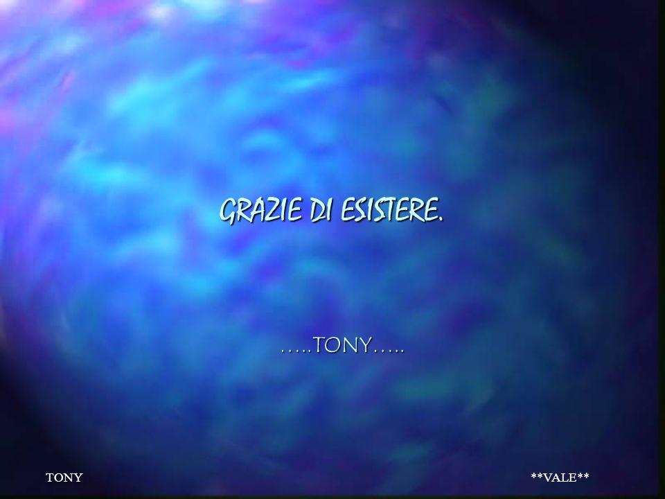 TONY**VALE** ….banale ma MAI COSI VERO….