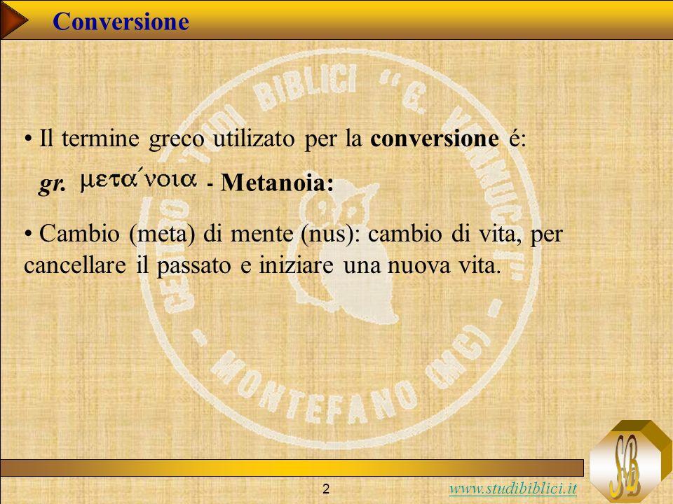 www.studibiblici.it 2 Conversione gr. - Metanoia: Cambio (meta) di mente (nus): cambio di vita, per cancellare il passato e iniziare una nuova vita. I