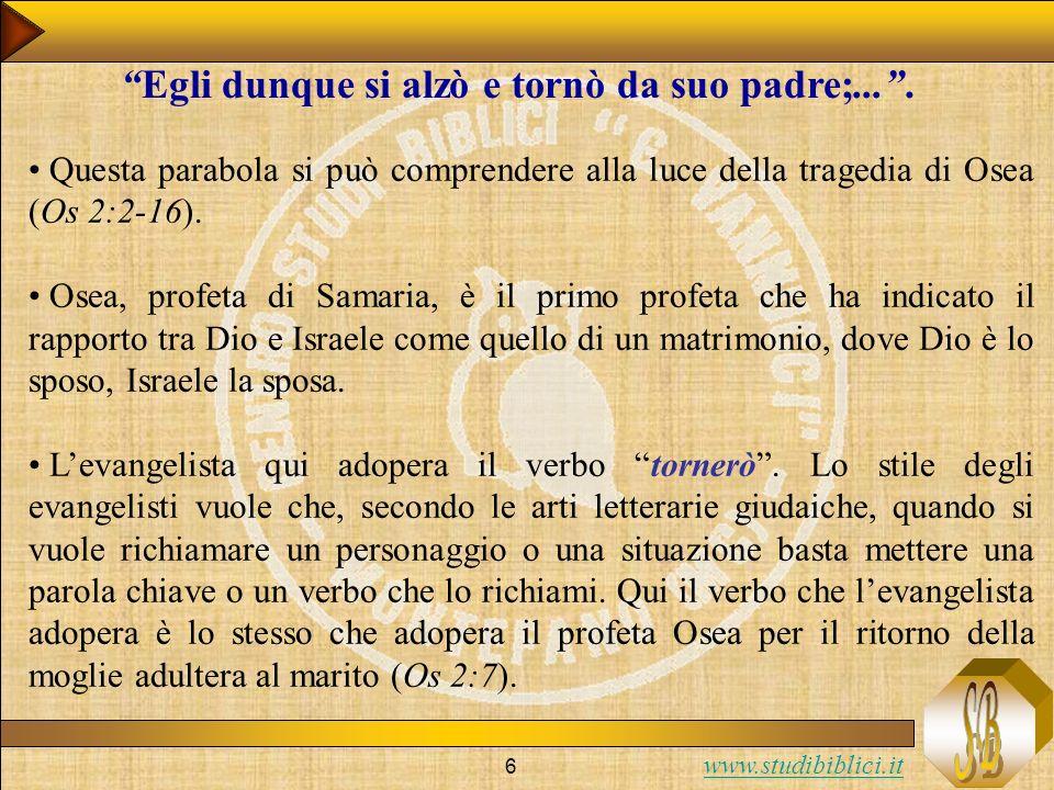 www.studibiblici.it 6 Egli dunque si alzò e tornò da suo padre;.... Questa parabola si può comprendere alla luce della tragedia di Osea (Os 2:2-16). O