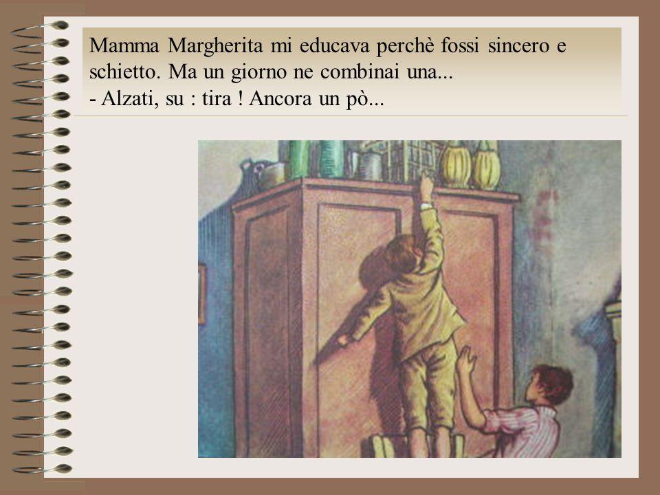 Mamma Margherita mi educava perchè fossi sincero e schietto. Ma un giorno ne combinai una... - Alzati, su : tira ! Ancora un pò...