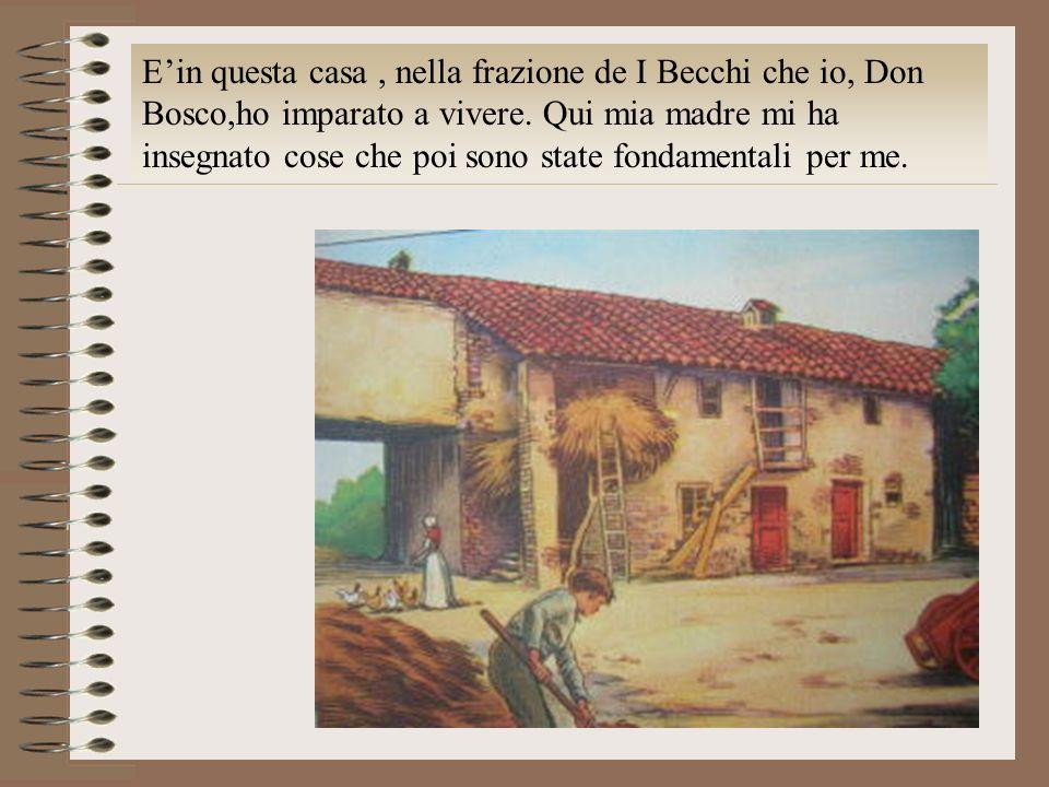 Ein questa casa, nella frazione de I Becchi che io, Don Bosco,ho imparato a vivere. Qui mia madre mi ha insegnato cose che poi sono state fondamentali