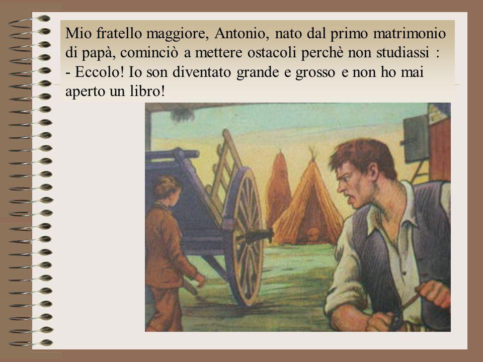 Mio fratello maggiore, Antonio, nato dal primo matrimonio di papà, cominciò a mettere ostacoli perchè non studiassi : - Eccolo! Io son diventato grand
