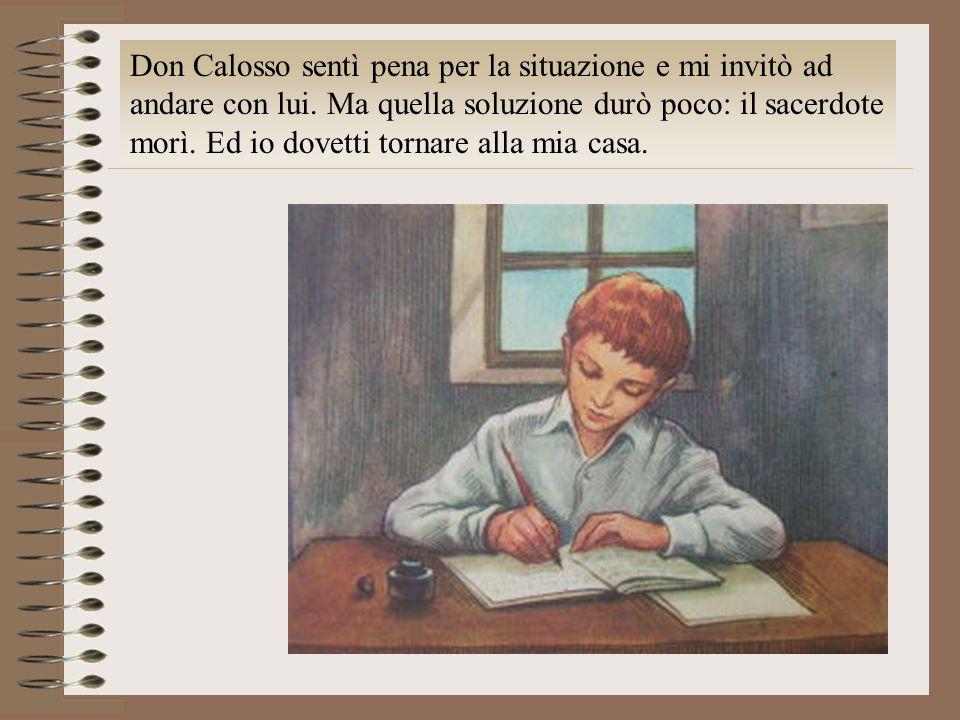 Don Calosso sentì pena per la situazione e mi invitò ad andare con lui. Ma quella soluzione durò poco: il sacerdote morì. Ed io dovetti tornare alla m